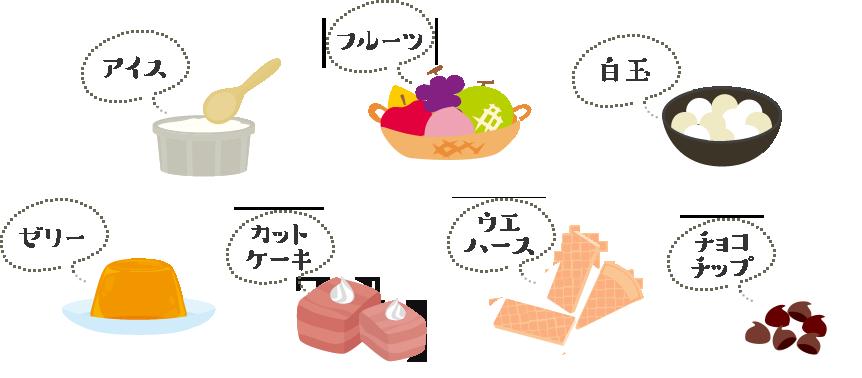 アイス・フルーツ・白玉・ゼリー・カットケーキ・ウエハース・チョコチップ